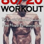 Workout: 80/20 Workout: The Simple Science To Gaining More Muscle By Training Less (Workout Routines, Workout Books, Workout Plan, Bodybuilding For ... Workout) (Bodybuilding Series) (Volume 6) [Felix Harder] on . *FREE* shipping on qualifying offers. Want To Know How 80% Of Muscle Building Can Be Achieved Through Only 20% Effort? Then You Want To Read This Book! It shows you how much easier and less time consuming your workout and dieting routine can be if you simply focus on a few critical exercises and diet strategies. The value of the 80/20 Rule is to focus on the 20% in bodybuilding that really matters. Once you have identified these critical factors