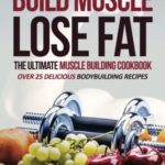 Build Muscle, Lose Fat - The Ultimate Muscle Building Cookbook: Over 25 Delicious Bodybuilding Recipes (9781537214801): Gordon Rock: Books