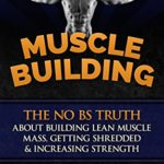 Muscle Building: The No BS Truth About Building Lean Muscle Mass, Getting Shredded & Increasing Strength eBook: S J, Ignore Limits: Kindle Store