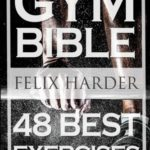 Bodybuilding: Gym Bible: 48 Best Exercises To Add Strength And Muscle (Bodybuilding For Beginners, Weight Training, Bodybuilding Workouts) (Bodybuilding Series) (Volume 1) [Felix Harder] on . *FREE* shipping on qualifying offers. Want To Know What Exercises Are Proven To Make You Gain Muscle And Strength?  Then This Book Is Perfect For You! It shows you the 48 best gym exercises for building strength and gaining muscle. I have included all important muscle groups (Chest