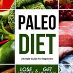 Paleo Diet For Beginners: The Ultimate Guide, How To Lose Weight And Get Healthy (Paleo For Beginners, Paleo Diet Cookbook , Paleo Diet Recipes, Paleo Diet For Rapid Weight Loss, Paleo Diet Plan) eBook: Liam Johnson: Kindle Store